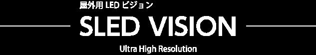 屋外用LED ビジョン ― SLED VISION ― Ultra High Resolution